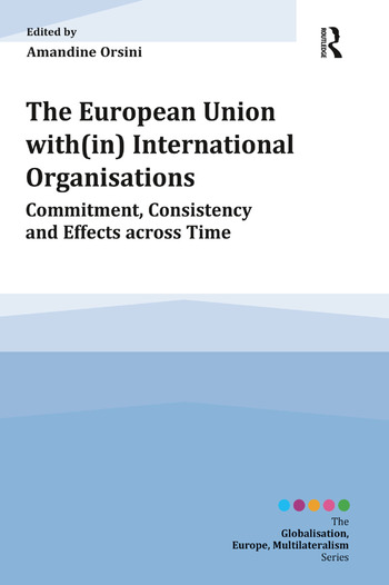 The European Union with(in) International Organisations Commitment, Consistency and Effects across Time book cover