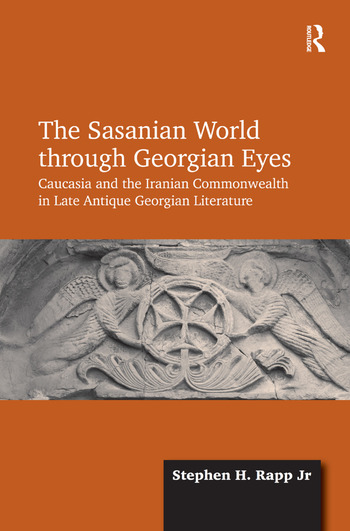 The Sasanian World through Georgian Eyes Caucasia and the Iranian Commonwealth in Late Antique Georgian Literature book cover
