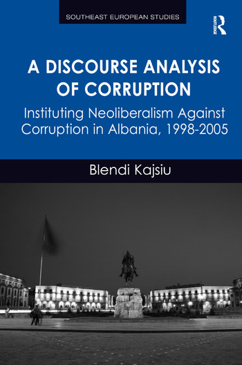 A Discourse Analysis of Corruption Instituting Neoliberalism Against Corruption in Albania, 1998-2005 book cover
