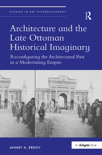 Architecture and the Late Ottoman Historical Imaginary Reconfiguring the Architectural Past in a Modernizing Empire book cover