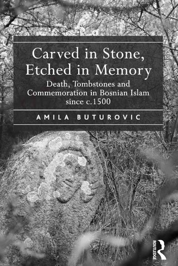 Carved in Stone, Etched in Memory Death, Tombstones and Commemoration in Bosnian Islam since c.1500 book cover