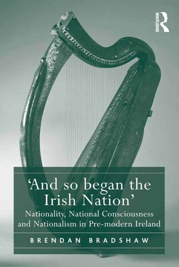 'And so began the Irish Nation' Nationality, National Consciousness and Nationalism in Pre-modern Ireland book cover