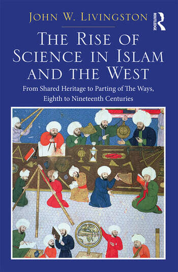 The Rise of Science in Islam and the West From Shared Heritage to Parting of The Ways, 8th to 19th Centuries book cover