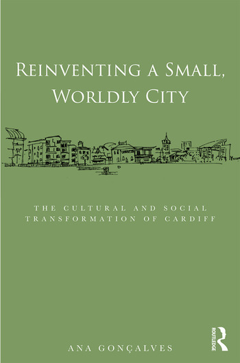 Reinventing a Small, Worldly City The Cultural and Social Transformation of Cardiff book cover