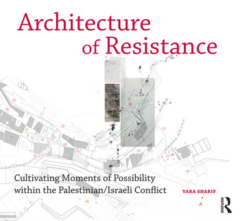 Architecture of Resistance Cultivating Moments of Possibility within the Palestinian/Israeli Conflict book cover