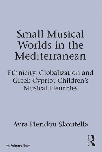 Small Musical Worlds in the Mediterranean Ethnicity, Globalization and Greek Cypriot Children's Musical Identities book cover