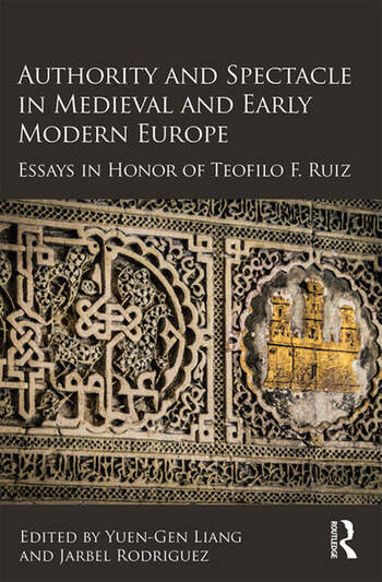 Authority and Spectacle in Medieval and Early Modern Europe Essays in Honor of Teofilo F. Ruiz book cover