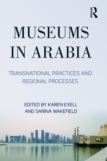 Museums in Arabia Transnational Practices and Regional Processes book cover
