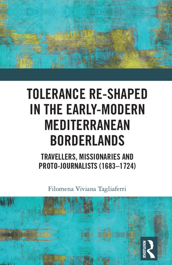 Tolerance Re-Shaped in the Early-Modern Mediterranean Borderlands Travellers, Missionaries and Proto-Journalists (1683-1724) book cover