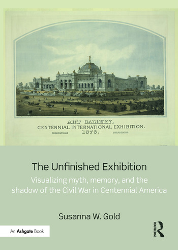 The Unfinished Exhibition Visualizing Myth, Memory, and the Shadow of the Civil War in Centennial America book cover