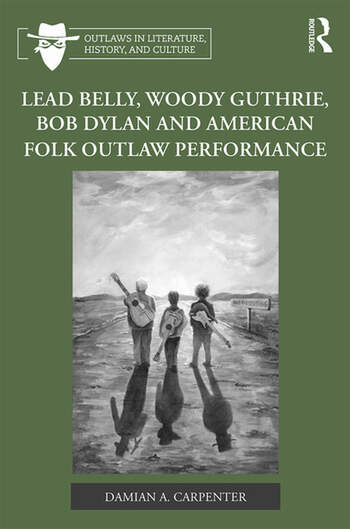 Lead Belly, Woody Guthrie, Bob Dylan, and American Folk Outlaw Performance book cover