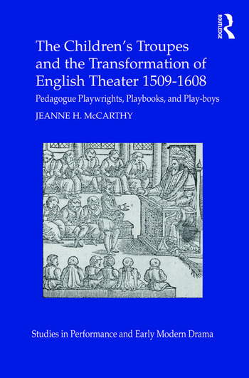 The Children's Troupes and the Transformation of English Theater 1509-1608 Pedagogue, Playwrights, Playbooks, and Play-boys book cover