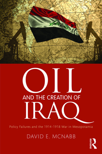 Oil and the Creation of Iraq Policy Failures and the 1914-1918 War in Mesopotamia book cover