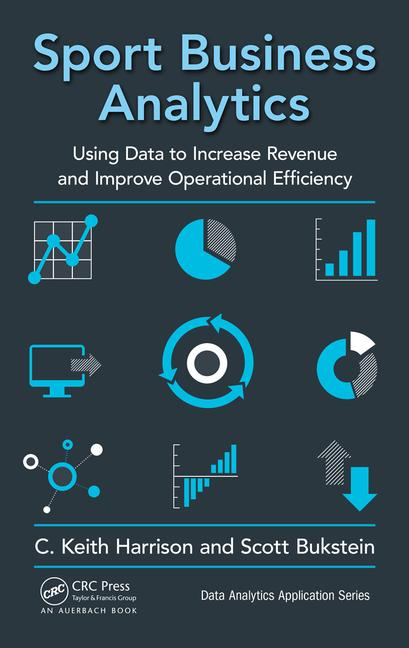 Sport Business Analytics Using Data to Increase Revenue and Improve Operational Efficiency book cover