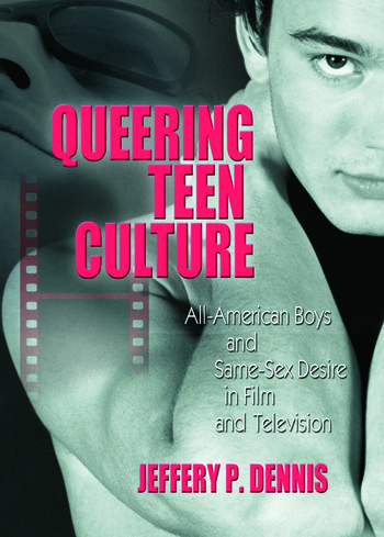 Queering Teen Culture All-American Boys and Same-Sex Desire in Film and Television book cover