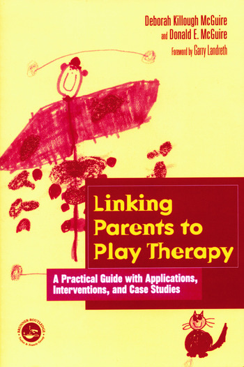 Linking Parents to Play Therapy A Practical Guide with Applications, Interventions, and Case Studies book cover