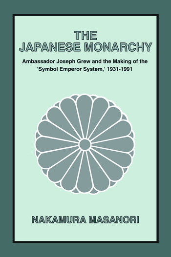 The Japanese Monarchy, 1931-91: Ambassador Grew and the Making of the Symbol Emperor System Ambassador Grew and the Making of the