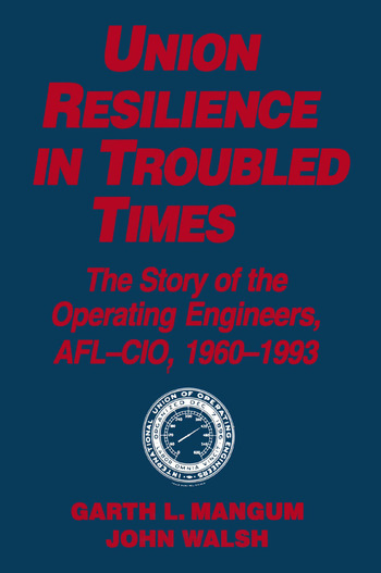 Union Resilience in Troubled Times: The Story of the Operating Engineers, AFL-CIO, 1960-93 The Story of the Operating Engineers, AFL-CIO, 1960-93 book cover