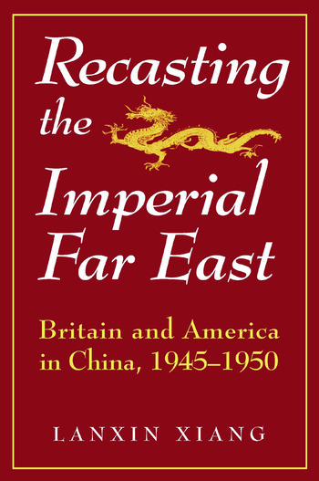 Recasting the Imperial Far East: Britain and America in China, 1945-50 Britain and America in China, 1945-50 book cover