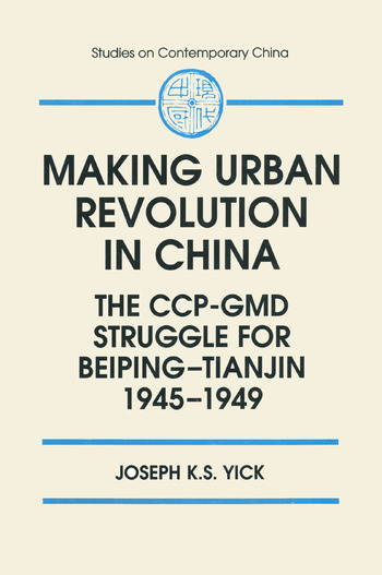Making Urban Revolution in China: The CCP-GMD Struggle for Beiping-Tianjin, 1945-49 The CCP-GMD Struggle for Beiping-Tianjin, 1945-49 book cover