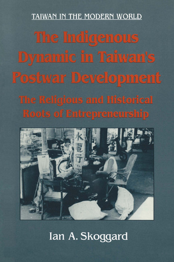 The Indigenous Dynamic in Taiwan's Postwar Development: Religious and Historical Roots of Entrepreneurship Religious and Historical Roots of Entrepreneurship book cover