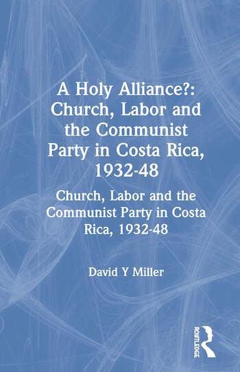 A Holy Alliance?: Church, Labor and the Communist Party in Costa Rica, 1932-48 Church, Labor and the Communist Party in Costa Rica, 1932-48 book cover