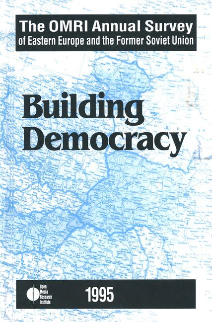 The OMRI Annual Survey of Eastern Europe and the Former Soviet Union 1995: Building Democracy book cover