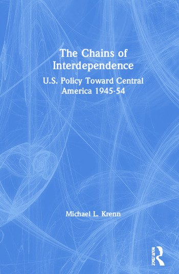 The Chains of Interdependence: U.S. Policy Toward Central America, 1945-54 U.S. Policy Toward Central America, 1945-54 book cover