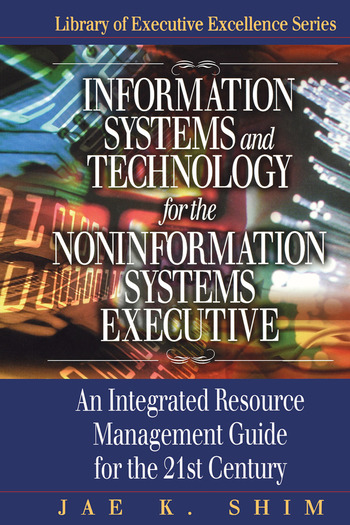 Information Systems and Technology for the Noninformation Systems Executive An Integrated Resource Management Guide for the 21st Century book cover