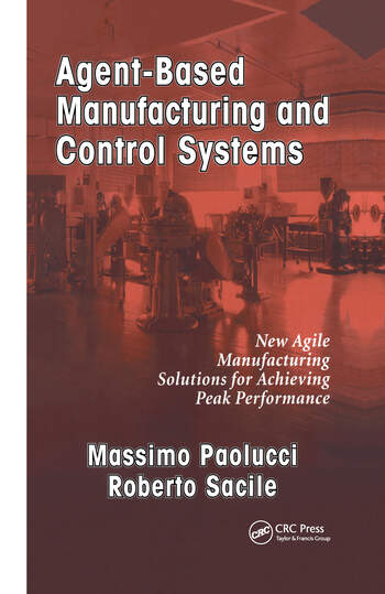 Agent-Based Manufacturing and Control Systems New Agile Manufacturing Solutions for Achieving Peak Performance book cover