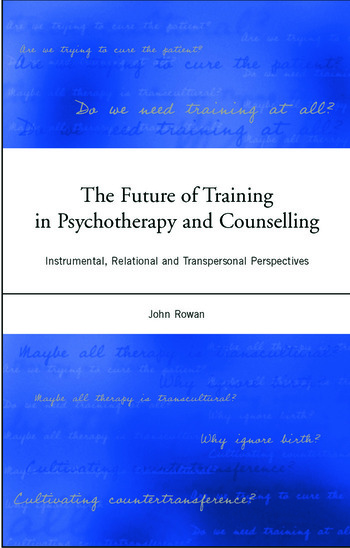 The Future of Training in Psychotherapy and Counselling Instrumental, Relational and Transpersonal Perspectives book cover