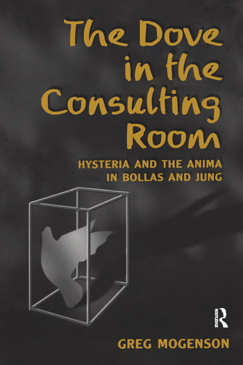 The Dove in the Consulting Room Hysteria and the Anima in Bollas and Jung book cover