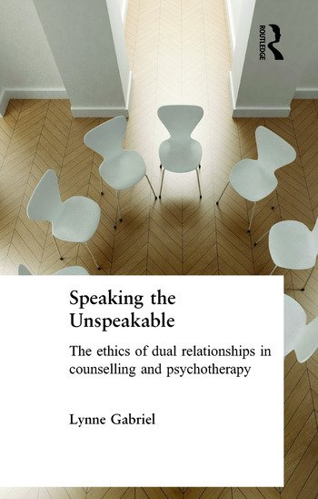 Speaking the Unspeakable The Ethics of Dual Relationships in Counselling and Psychotherapy book cover