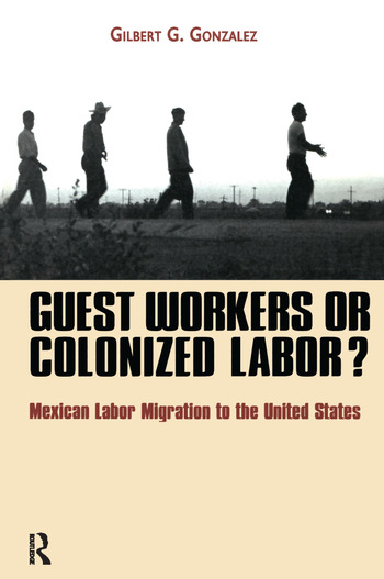 Guest Workers or Colonized Labor? Mexican Labor Migration to the United States book cover