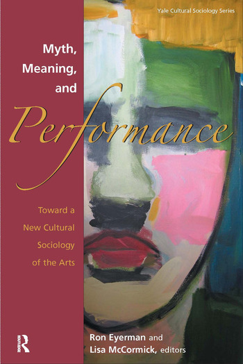Myth, Meaning and Performance Toward a New Cultural Sociology of the Arts book cover
