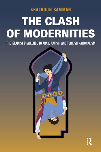 Clash of Modernities The Making and Unmaking of the New Jew, Turk, and Arab and the Islamist Challenge book cover