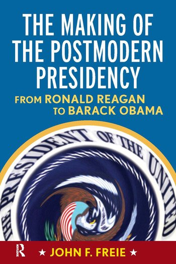 Making of the Postmodern Presidency From Ronald Reagan to Barack Obama book cover
