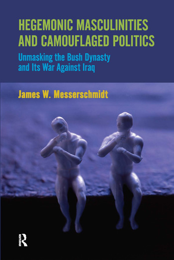 Hegemonic Masculinities and Camouflaged Politics Unmasking the Bush Dynasty and Its War Against Iraq book cover