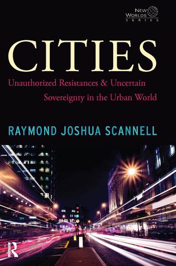Cities Unauthorized Resistances and Uncertain Sovereignty in the Urban World book cover