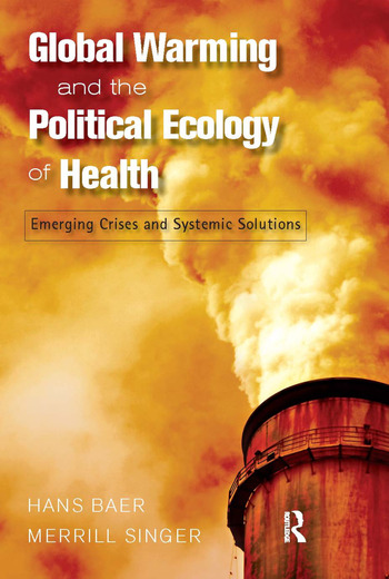 Global Warming and the Political Ecology of Health Emerging Crises and Systemic Solutions book cover