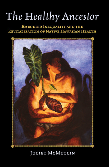 The Healthy Ancestor Embodied Inequality and the Revitalization of Native Hawai'ian Health book cover
