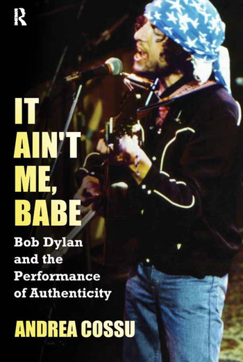 It Ain't Me Babe Bob Dylan and the Performance of Authenticity book cover
