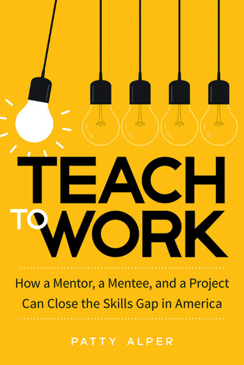 Teach to Work How a Mentor, a Mentee, and a Project Can Close the Skills Gap in America book cover