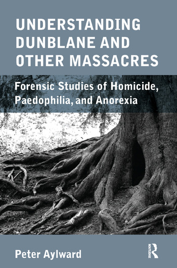 Understanding Dunblane and other Massacres Forensic Studies of Homicide, Paedophilia, and Anorexia book cover