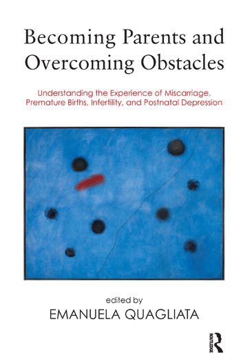Becoming Parents and Overcoming Obstacles Understanding the Experience of Miscarriage, Premature Births, Infertility, and Postnatal Depression book cover