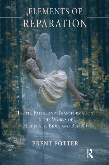 Elements of Reparation Truth, Faith, and Transformation in the Works of Heidegger, Bion, and Beyond book cover