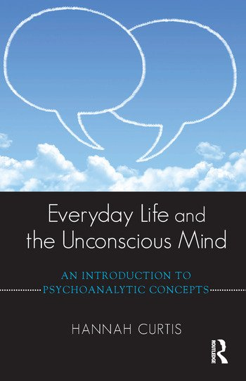 Everyday Life and the Unconscious Mind An Introduction to Psychoanalytic Concepts book cover