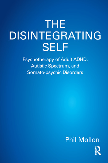 The Disintegrating Self Psychotherapy of Adult ADHD, Autistic Spectrum, and Somato-psychic Disorders book cover