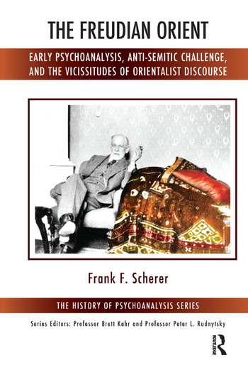 The Freudian Orient Early Psychoanalysis, Anti-Semitic Challenge, and the Vicissitudes of Orientalist Discourse book cover