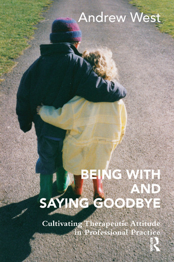 Being With and Saying Goodbye Cultivating Therapeutic Attitude in Professional Practice book cover